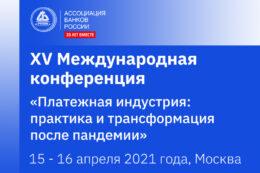 XV Международная конференция «Платёжная индустрия: практика и трансформация после пандемии» — 15-16 апреля, Москва